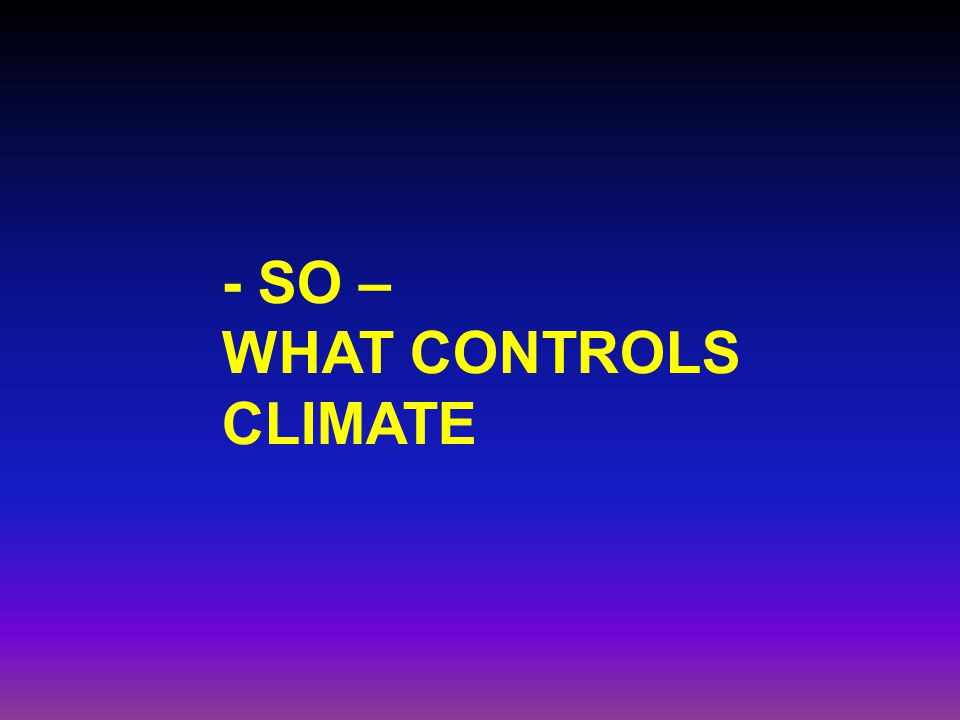 - SO – WHAT CONTROLS CLIMATE