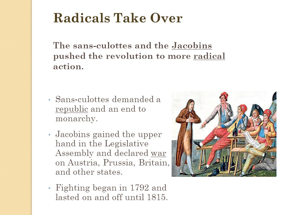 Radicals Take Over The sans-culottes and the Jacobins pushed the revolution to more radical action.