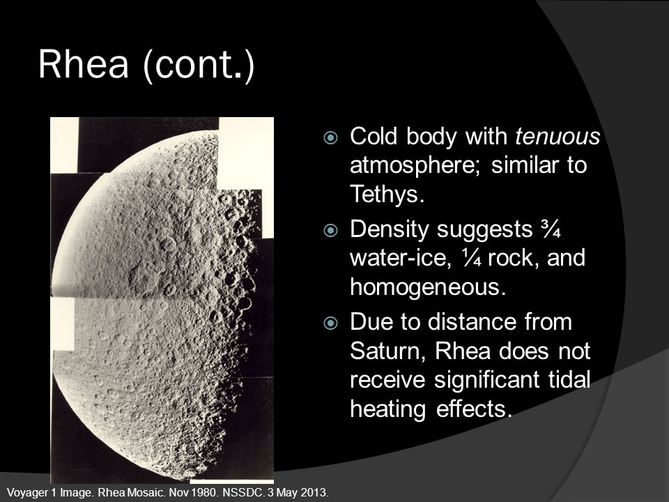Rhea (cont.) Cold body with tenuous atmosphere; similar to Tethys.