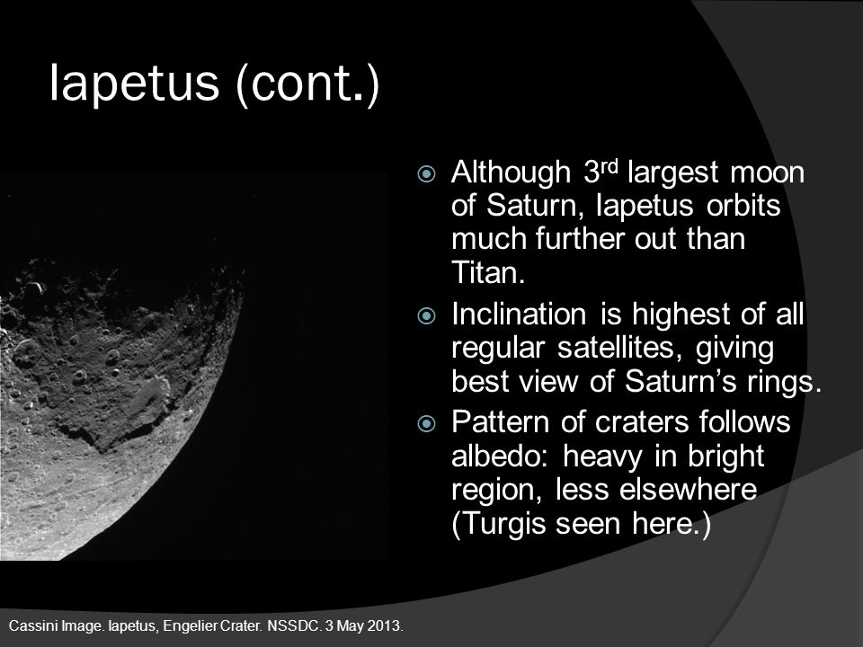 Iapetus (cont.) Although 3rd largest moon of Saturn, Iapetus orbits much further out than Titan.