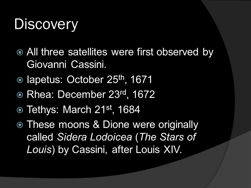 Discovery All three satellites were first observed by Giovanni Cassini. Iapetus: October 25th, 1671.