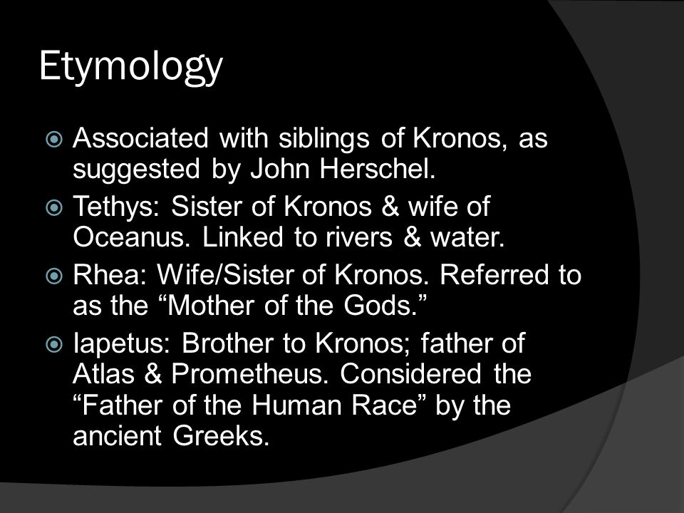 Etymology Associated with siblings of Kronos, as suggested by John Herschel. Tethys: Sister of Kronos & wife of Oceanus. Linked to rivers & water.