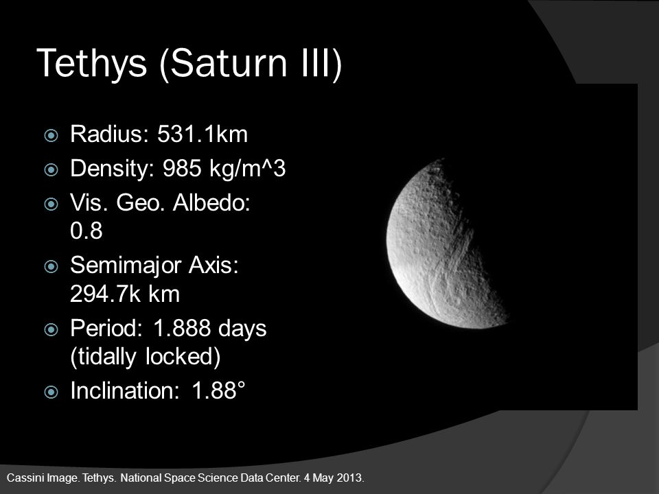 Tethys (Saturn III) Radius: 531.1km Density: 985 kg/m^3