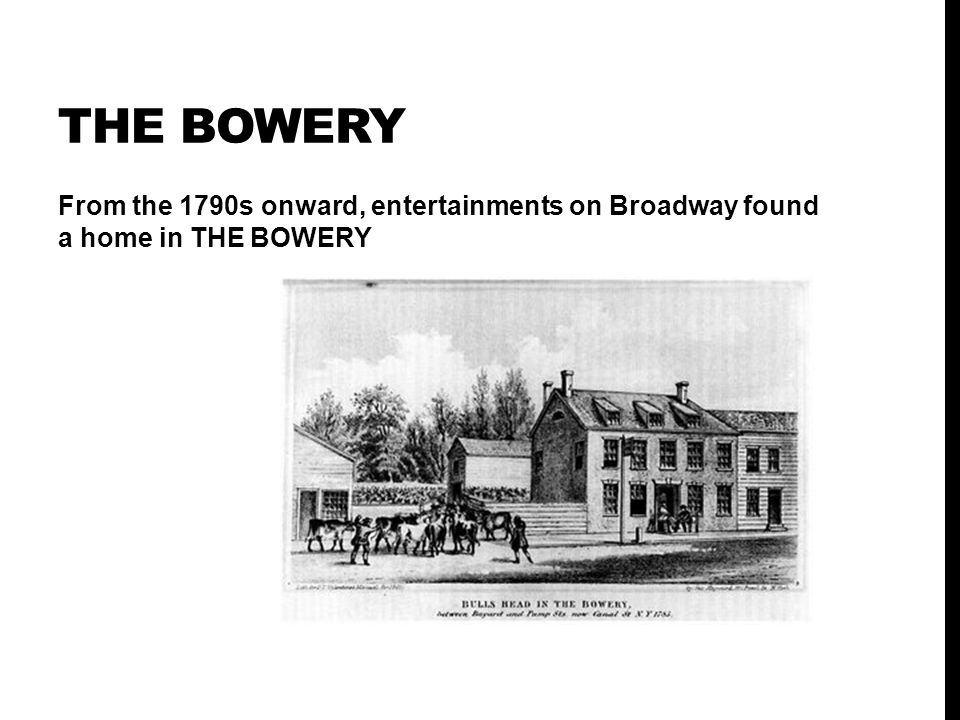 THE BOWERY From the 1790s onward, entertainments on Broadway found a home in THE BOWERY
