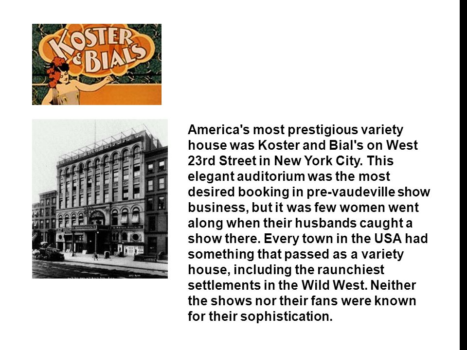 America s most prestigious variety house was Koster and Bial s on West 23rd Street in New York City.