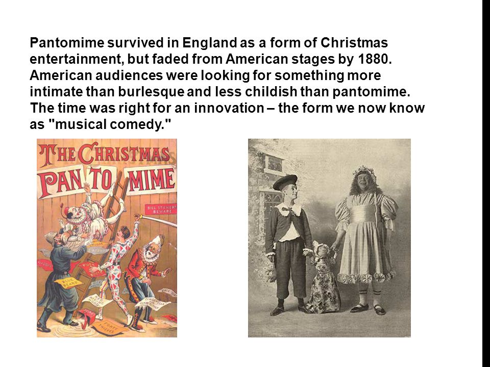 Pantomime survived in England as a form of Christmas entertainment, but faded from American stages by 1880.