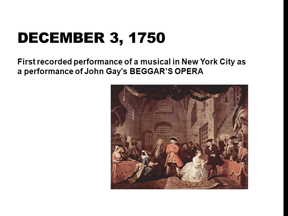 December 3, 1750 First recorded performance of a musical in New York City as a performance of John Gay's BEGGAR'S OPERA.