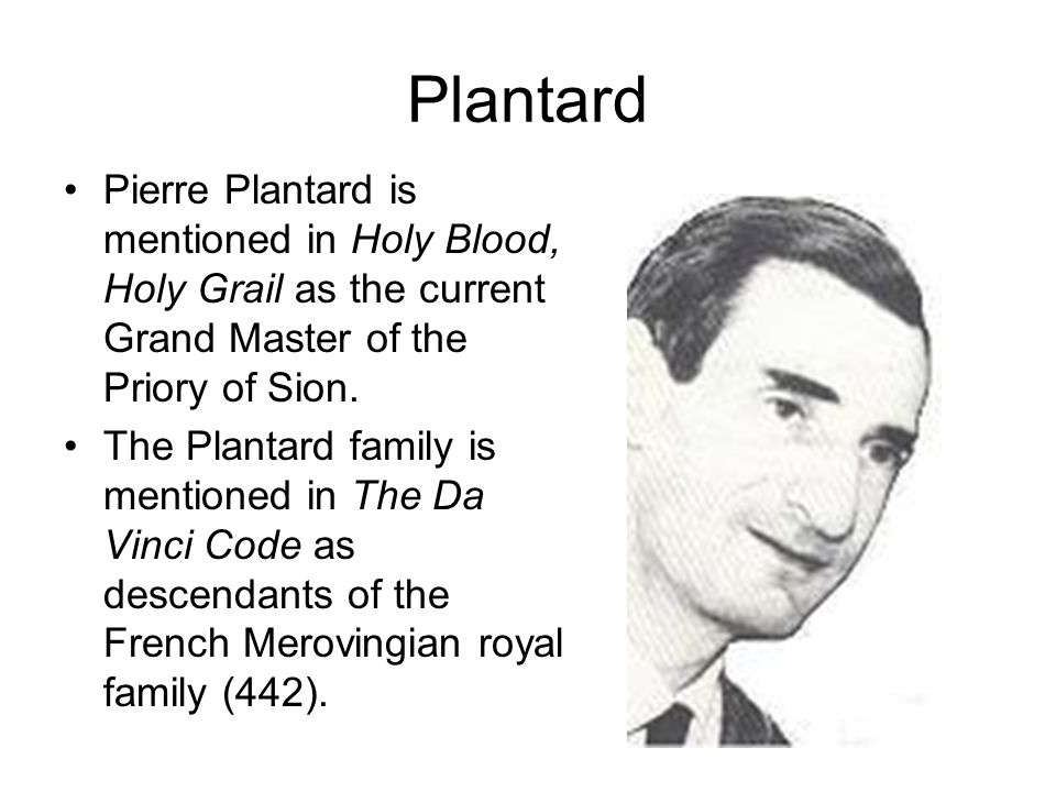 Plantard Pierre Plantard is mentioned in Holy Blood, Holy Grail as the current Grand Master of the Priory of Sion.