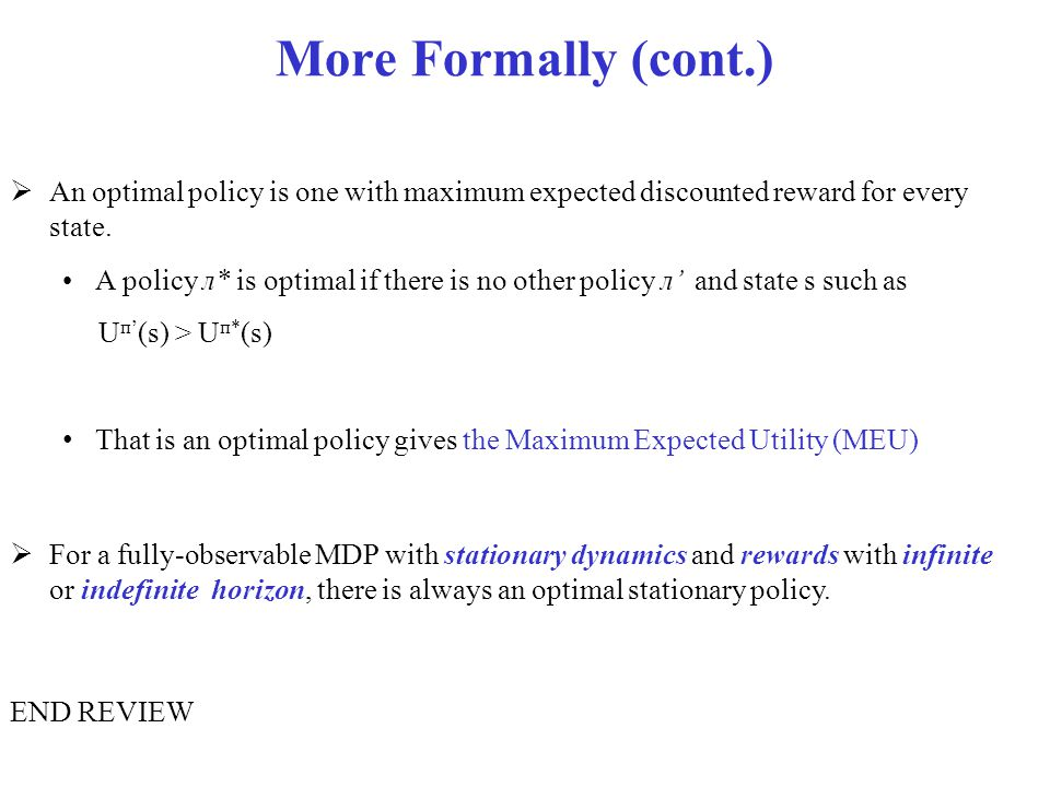More Formally (cont.) An optimal policy is one with maximum expected discounted reward for every state.