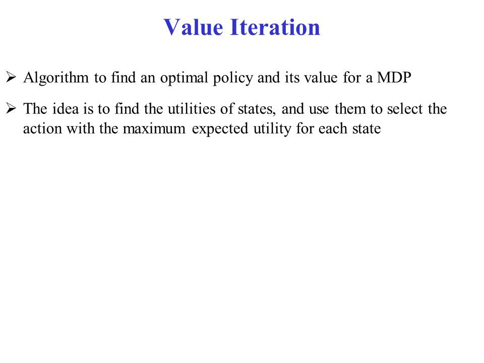 Value Iteration Algorithm to find an optimal policy and its value for a MDP.