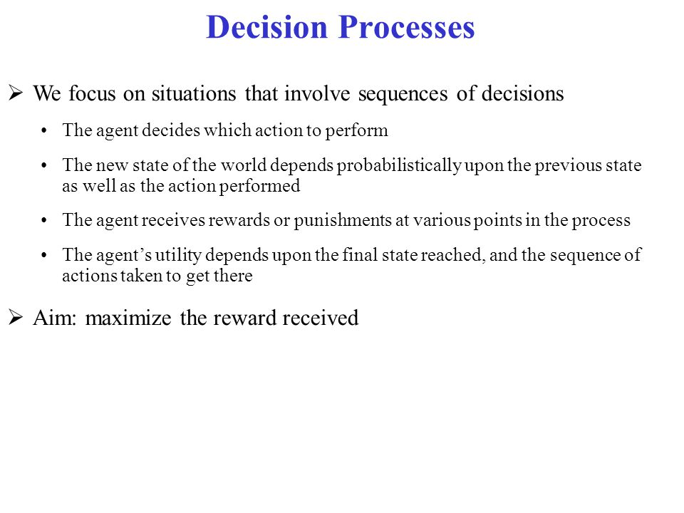 Decision Processes We focus on situations that involve sequences of decisions. The agent decides which action to perform.