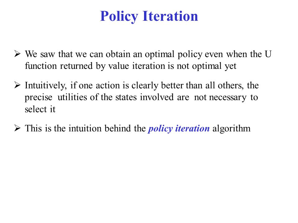 Policy Iteration We saw that we can obtain an optimal policy even when the U function returned by value iteration is not optimal yet.