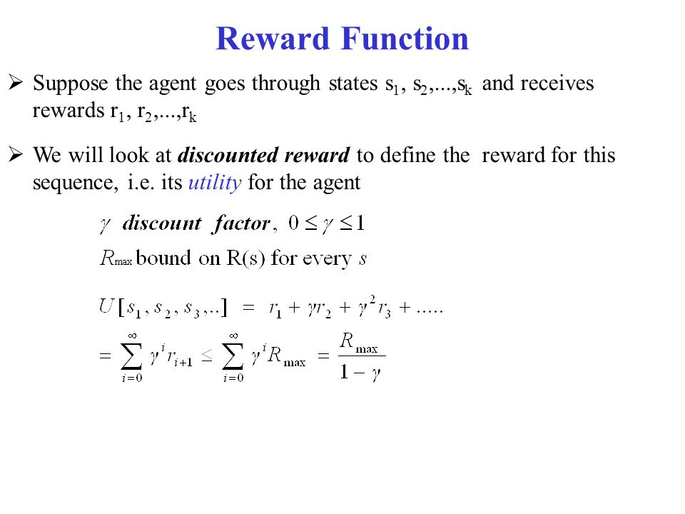 Reward Function Suppose the agent goes through states s1, s2,...,sk and receives rewards r1, r2,...,rk.