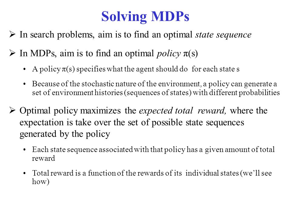 Solving MDPs In search problems, aim is to find an optimal state sequence. In MDPs, aim is to find an optimal policy π(s)