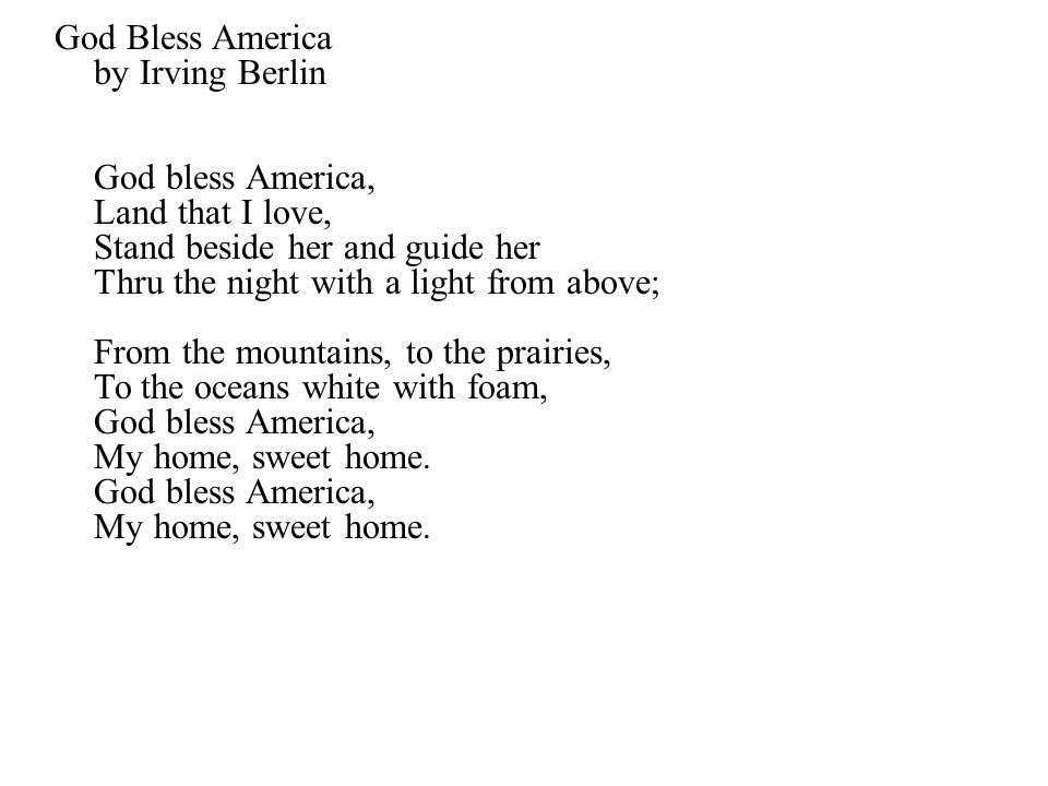 God Bless America by Irving Berlin God bless America, Land that I love, Stand beside her and guide her Thru the night with a light from above; From the mountains, to the prairies, To the oceans white with foam, God bless America, My home, sweet home.