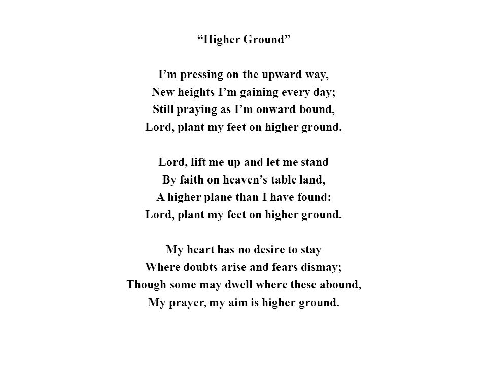 Higher Ground I'm pressing on the upward way, New heights I'm gaining every day; Still praying as I'm onward bound, Lord, plant my feet on higher ground.
