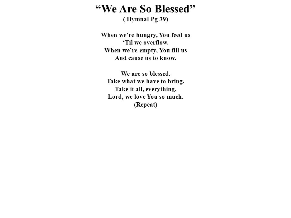 We Are So Blessed ( Hymnal Pg 39) When we're hungry, You feed us