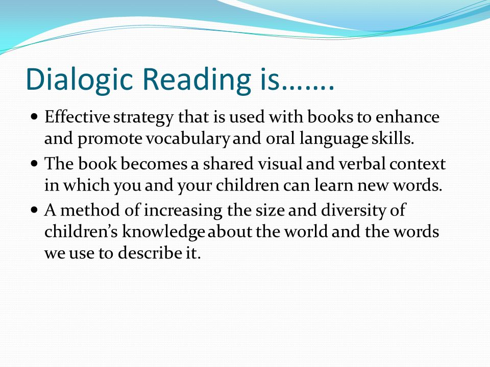 Dialogic Reading is……. Effective strategy that is used with books to enhance and promote vocabulary and oral language skills.