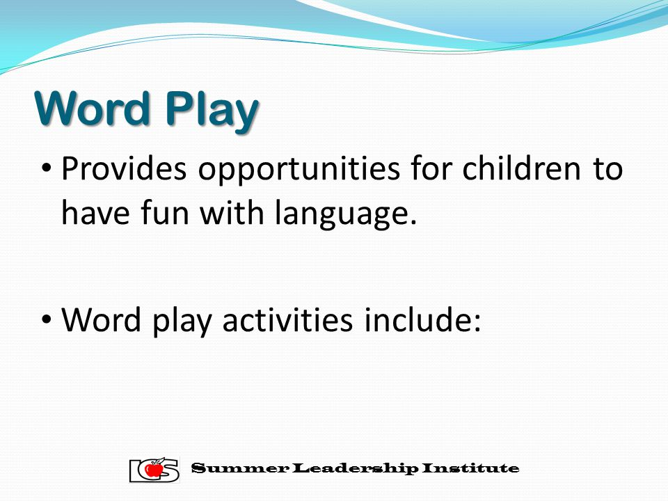 Word Play Provides opportunities for children to have fun with language. Word play activities include:
