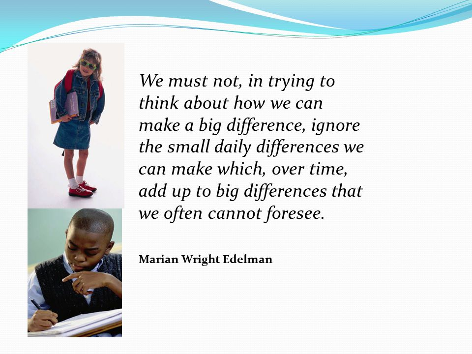 We must not, in trying to think about how we can make a big difference, ignore the small daily differences we can make which, over time, add up to big differences that we often cannot foresee.