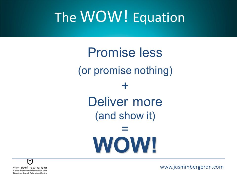 WOW! The WOW! Equation Promise less + Deliver more =