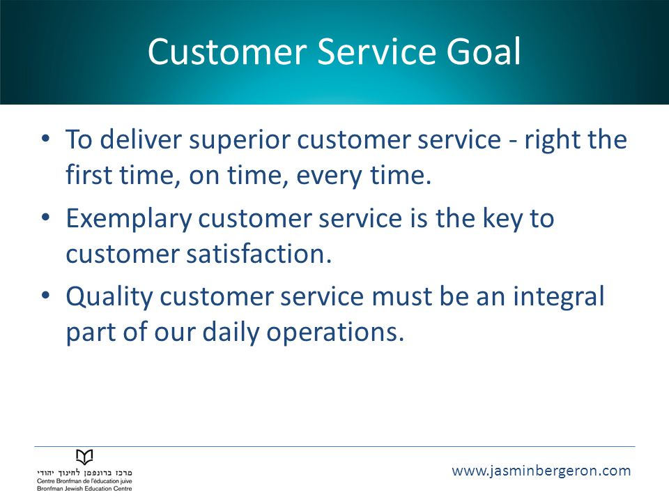 Customer Service Goal To deliver superior customer service - right the first time, on time, every time.