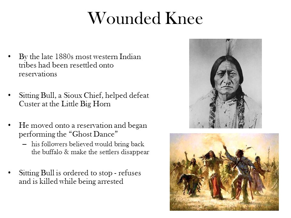 Wounded Knee By the late 1880s most western Indian tribes had been resettled onto reservations.