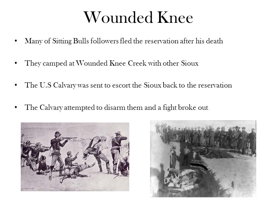 Wounded Knee Many of Sitting Bulls followers fled the reservation after his death. They camped at Wounded Knee Creek with other Sioux.