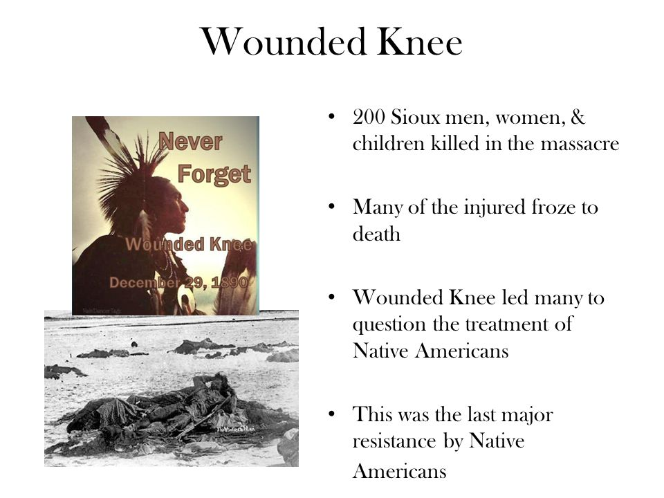 Wounded Knee 200 Sioux men, women, & children killed in the massacre