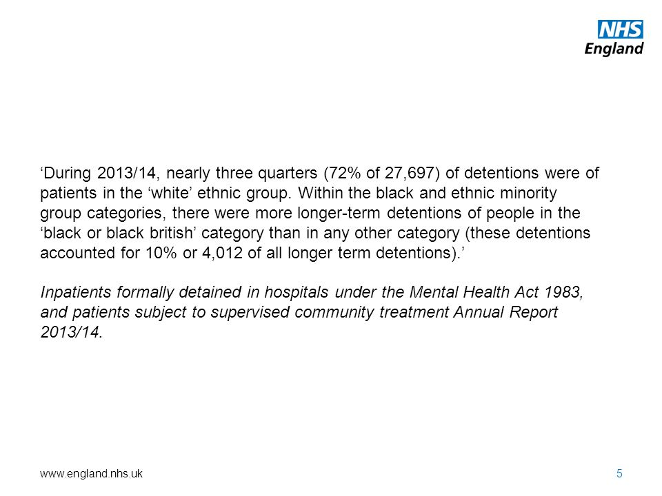 'During 2013/14, nearly three quarters (72% of 27,697) of detentions were of patients in the 'white' ethnic group. Within the black and ethnic minority group categories, there were more longer-term detentions of people in the 'black or black british' category than in any other category (these detentions accounted for 10% or 4,012 of all longer term detentions).'