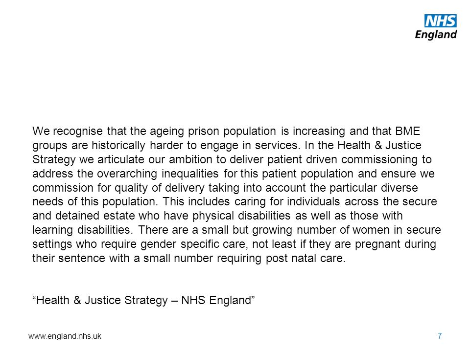 We recognise that the ageing prison population is increasing and that BME groups are historically harder to engage in services. In the Health & Justice Strategy we articulate our ambition to deliver patient driven commissioning to address the overarching inequalities for this patient population and ensure we commission for quality of delivery taking into account the particular diverse needs of this population. This includes caring for individuals across the secure and detained estate who have physical disabilities as well as those with learning disabilities. There are a small but growing number of women in secure settings who require gender specific care, not least if they are pregnant during their sentence with a small number requiring post natal care.