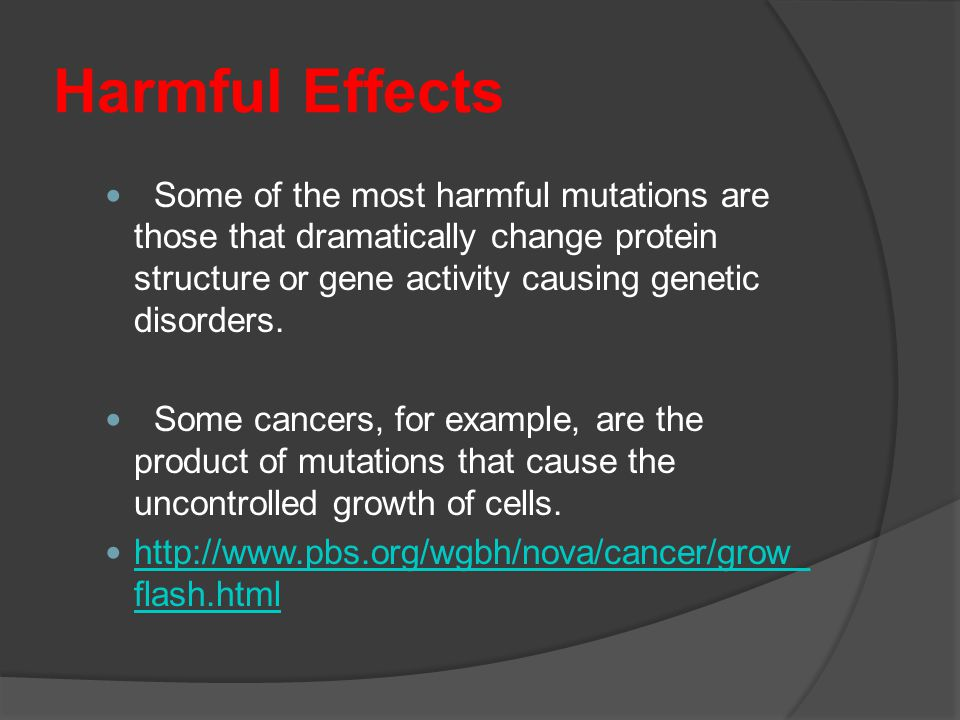 Harmful Effects Some of the most harmful mutations are those that dramatically change protein structure or gene activity causing genetic disorders.