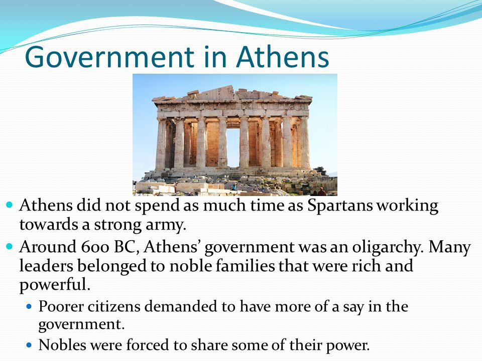 Government in Athens Athens did not spend as much time as Spartans working towards a strong army.