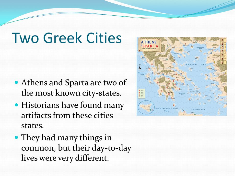 Two Greek Cities Athens and Sparta are two of the most known city-states. Historians have found many artifacts from these cities-states.