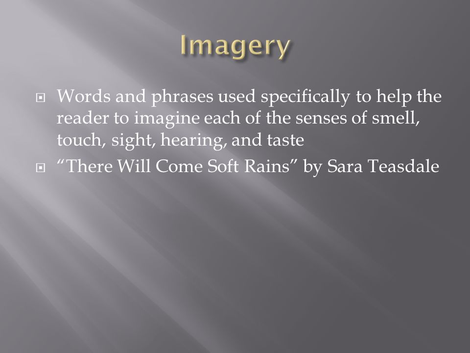 Imagery Words and phrases used specifically to help the reader to imagine each of the senses of smell, touch, sight, hearing, and taste.