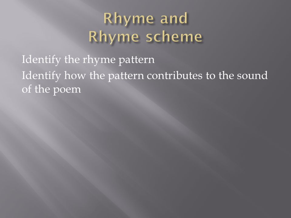 Rhyme and Rhyme scheme Identify the rhyme pattern Identify how the pattern contributes to the sound of the poem