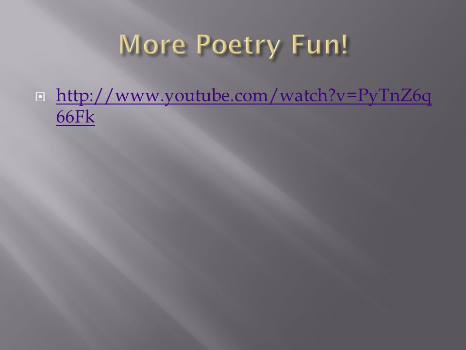 More Poetry Fun! http://www.youtube.com/watch v=PyTnZ6q66Fk