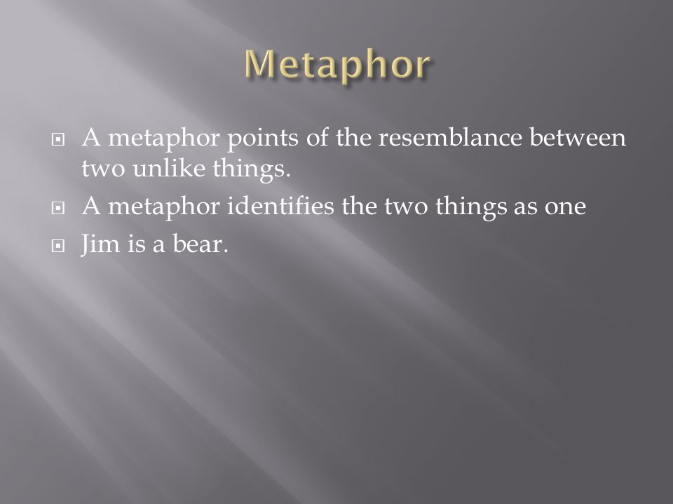 Metaphor A metaphor points of the resemblance between two unlike things. A metaphor identifies the two things as one.