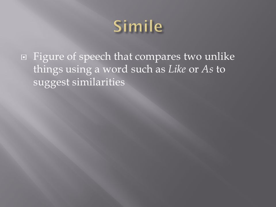 Simile Figure of speech that compares two unlike things using a word such as Like or As to suggest similarities.