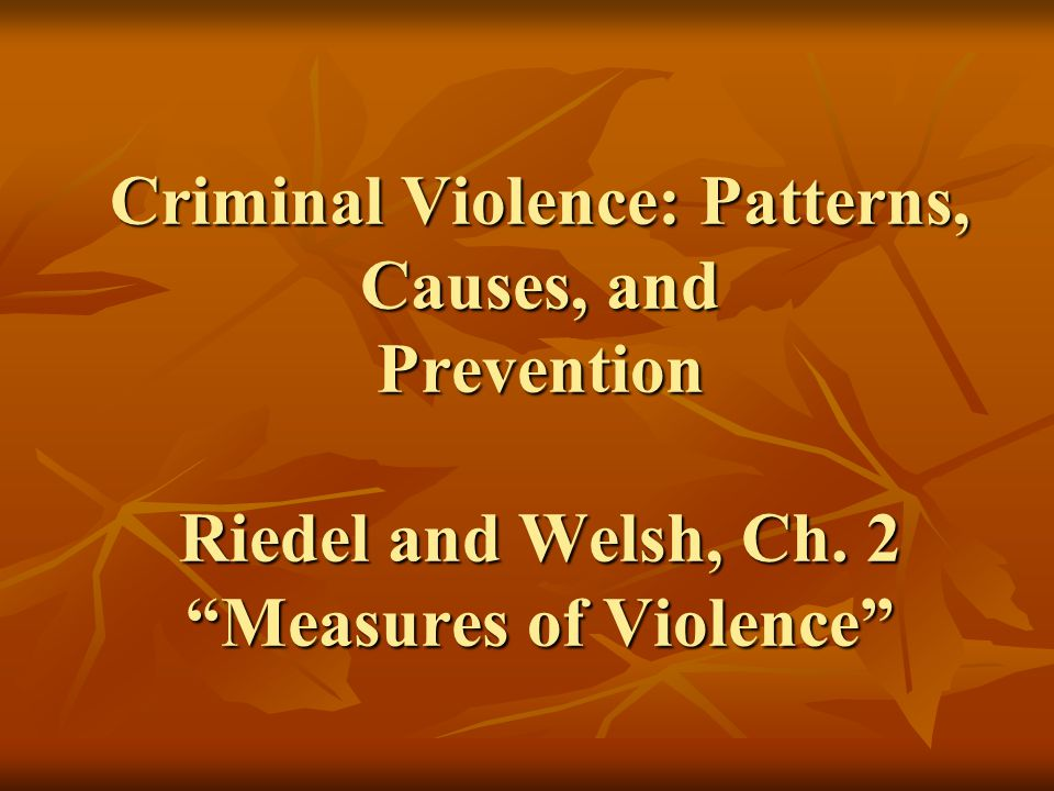 Criminal Violence: Patterns, Causes, and Prevention Riedel and Welsh, Ch. 2 Measures of Violence