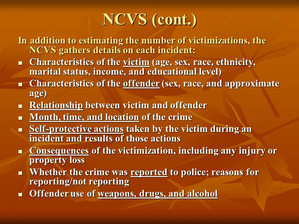 NCVS (cont.) In addition to estimating the number of victimizations, the NCVS gathers details on each incident: