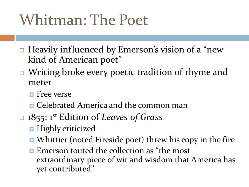 Whitman: The Poet Heavily influenced by Emerson's vision of a new kind of American poet Writing broke every poetic tradition of rhyme and meter.