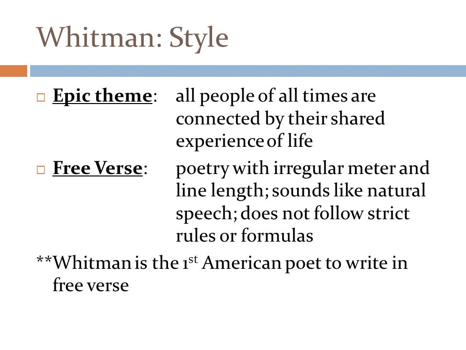 Whitman: Style Epic theme: all people of all times are connected by their shared experience of life.