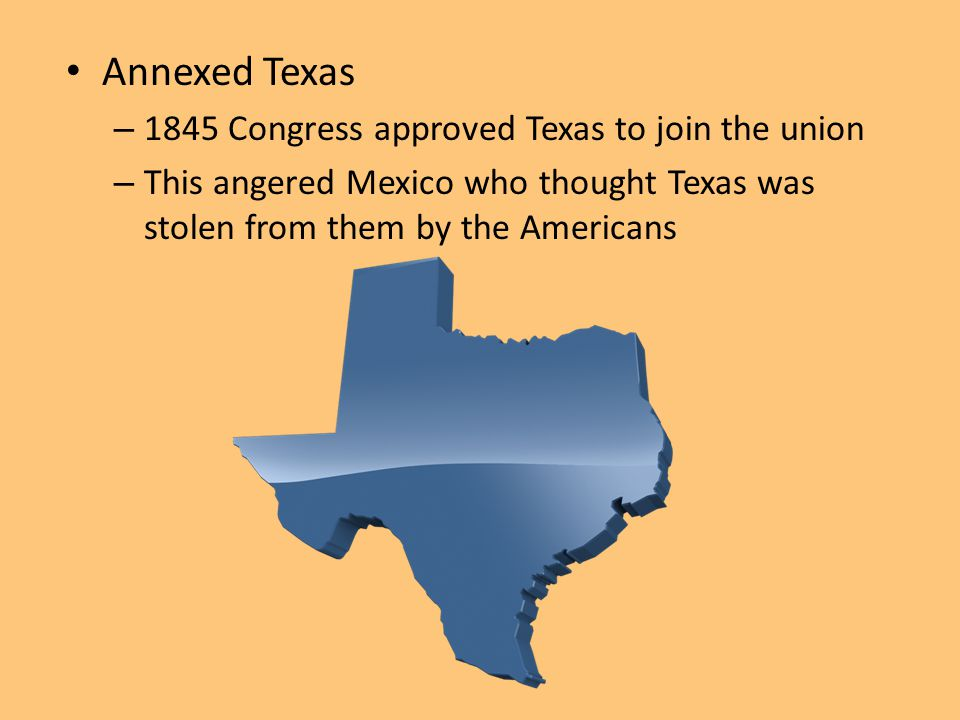 Annexed Texas 1845 Congress approved Texas to join the union