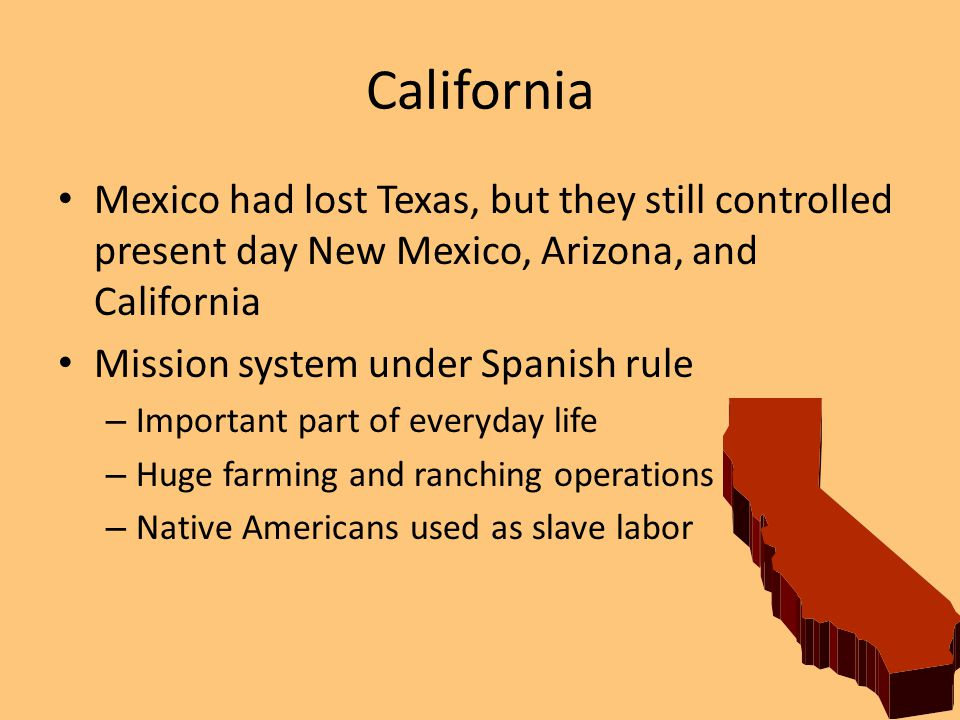 California Mexico had lost Texas, but they still controlled present day New Mexico, Arizona, and California.