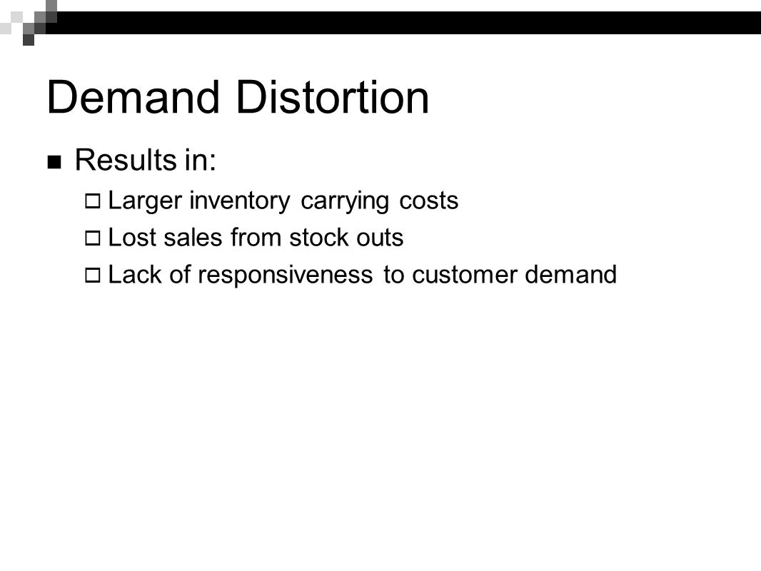 Demand Distortion Results in: Larger inventory carrying costs