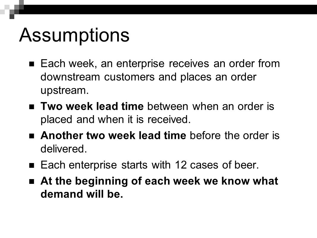 Assumptions Each week, an enterprise receives an order from downstream customers and places an order upstream.