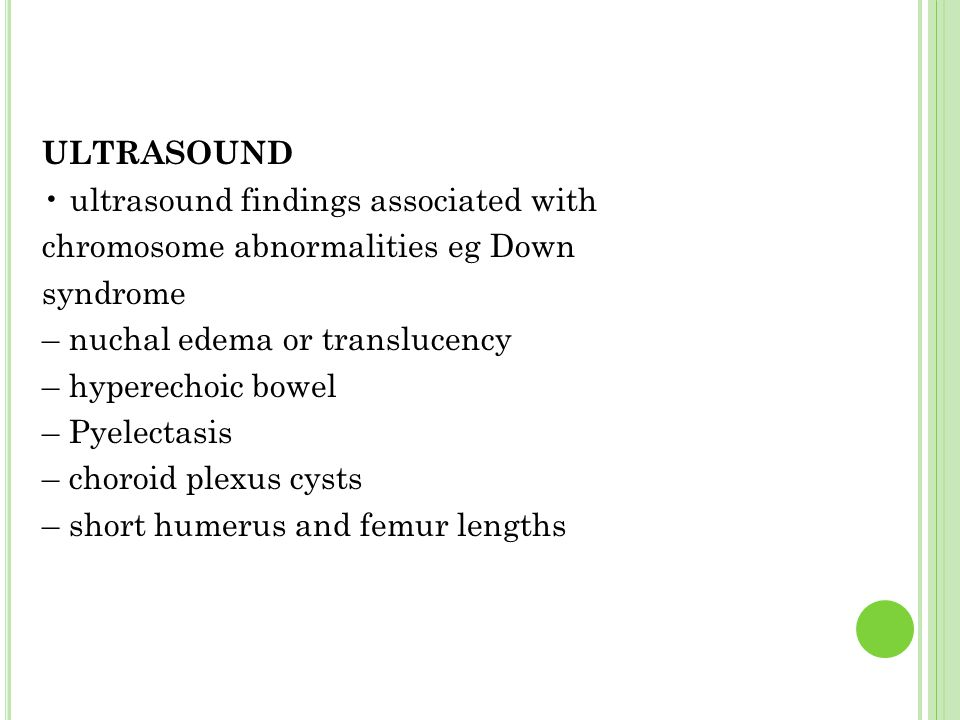 ULTRASOUND • ultrasound findings associated with chromosome abnormalities eg Down syndrome – nuchal edema or translucency – hyperechoic bowel – Pyelectasis – choroid plexus cysts – short humerus and femur lengths