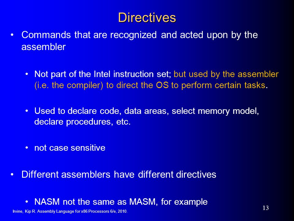 Directives Commands that are recognized and acted upon by the assembler.