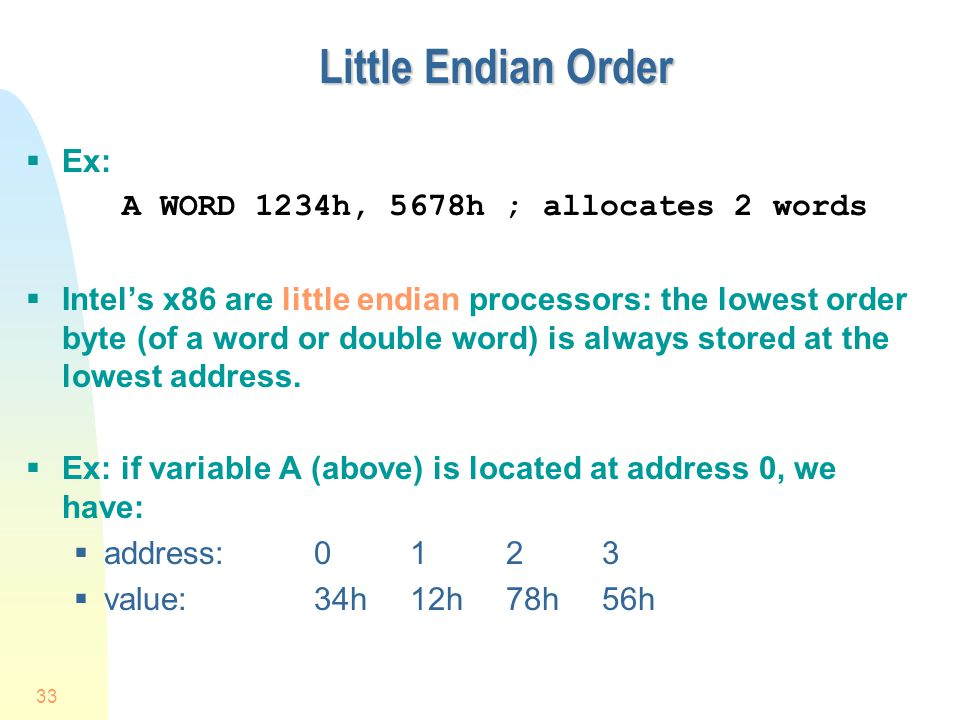 Little Endian Order Ex: A WORD 1234h, 5678h ; allocates 2 words